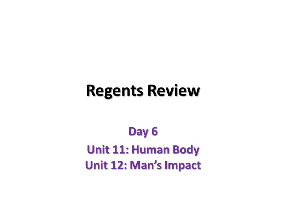 Regents Review Day 6 Unit 11: Human Body Unit 12: Man's Impact
