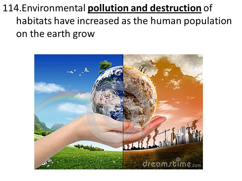 114.Environmental pollution and destruction of habitats have increased as the human population on the earth grow