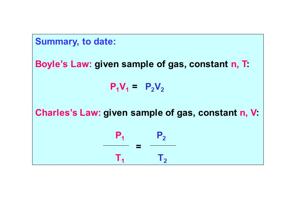 Summary, to date: Boyle's Law: given sample of gas, constant n, T: P 1 V 1 = P 2 V 2 Charles's Law: given sample of gas, constant n, V: P 1 P 2 = T 1 T 2