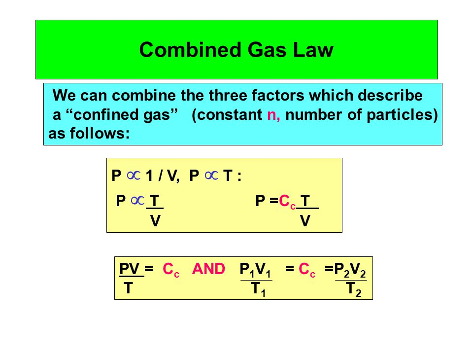 Combined Gas Law We can combine the three factors which describe a confined gas (constant n, number of particles) as follows: P  1 / V, P  T : P  T P =C c T V V PV = C c AND P 1 V 1 = C c =P 2 V 2 T T 1 T 2