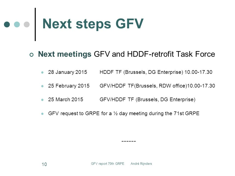 Next steps GFV Next meetings GFV and HDDF-retrofit Task Force 28 January 2015HDDF TF (Brussels, DG Enterprise) 10.00-17.30 25 February 2015GFV/HDDF TF(Brussels, RDW office)10.00-17.30 25 March 2015GFV/HDDF TF (Brussels, DG Enterprise) GFV request to GRPE for a ½ day meeting during the 71st GRPE ------ 10 GFV report 70th GRPE André Rijnders