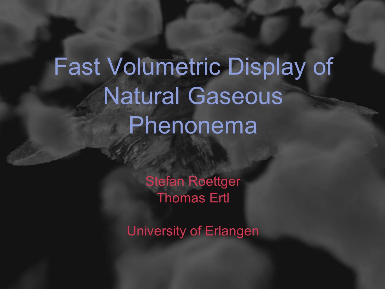 Fast Volumetric Display of Natural Gaseous Phenonema Stefan Roettger Thomas Ertl University of Erlangen