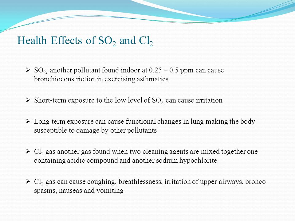 Health Effects of SO 2 and Cl 2  SO 2, another pollutant found indoor at 0.25 – 0.5 ppm can cause bronchioconstriction in exercising asthmatics  Short-term exposure to the low level of SO 2 can cause irritation  Long term exposure can cause functional changes in lung making the body susceptible to damage by other pollutants  Cl 2 gas another gas found when two cleaning agents are mixed together one containing acidic compound and another sodium hypochlorite  Cl 2 gas can cause coughing, breathlessness, irritation of upper airways, bronco spasms, nauseas and vomiting