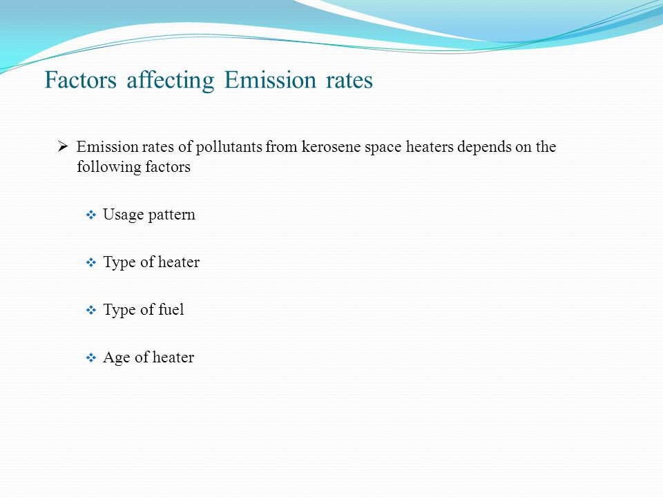 Factors affecting Emission rates  Emission rates of pollutants from kerosene space heaters depends on the following factors  Usage pattern  Type of heater  Type of fuel  Age of heater