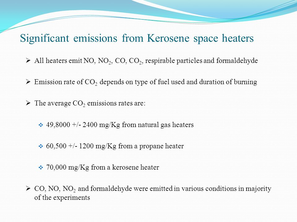 Significant emissions from Kerosene space heaters  All heaters emit NO, NO 2, CO, CO 2, respirable particles and formaldehyde  Emission rate of CO 2 depends on type of fuel used and duration of burning  The average CO 2 emissions rates are:  49,8000 +/- 2400 mg/Kg from natural gas heaters  60,500 +/- 1200 mg/Kg from a propane heater  70,000 mg/Kg from a kerosene heater  CO, NO, NO 2 and formaldehyde were emitted in various conditions in majority of the experiments