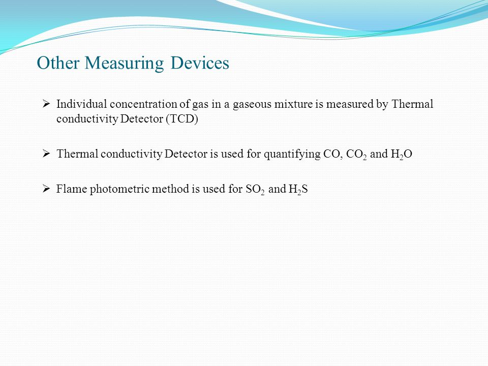 Other Measuring Devices  Individual concentration of gas in a gaseous mixture is measured by Thermal conductivity Detector (TCD)  Thermal conductivity Detector is used for quantifying CO, CO 2 and H 2 O  Flame photometric method is used for SO 2 and H 2 S