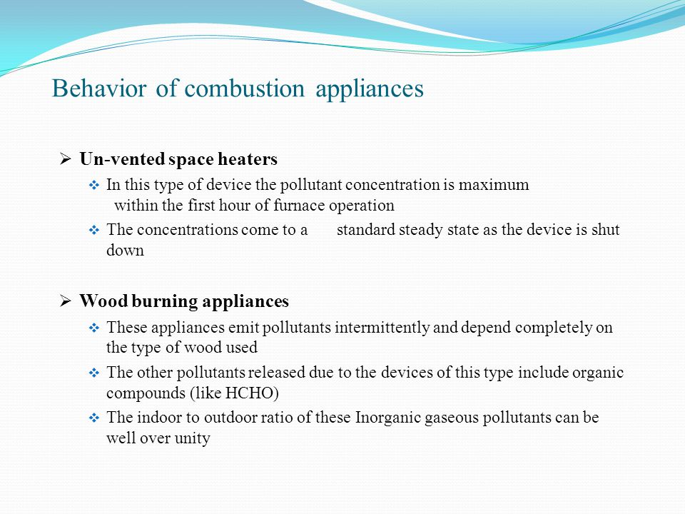 Behavior of combustion appliances  Un-vented space heaters  In this type of device the pollutant concentration is maximum within the first hour of furnace operation  The concentrations come to a standard steady state as the device is shut down  Wood burning appliances  These appliances emit pollutants intermittently and depend completely on the type of wood used  The other pollutants released due to the devices of this type include organic compounds (like HCHO)  The indoor to outdoor ratio of these Inorganic gaseous pollutants can be well over unity