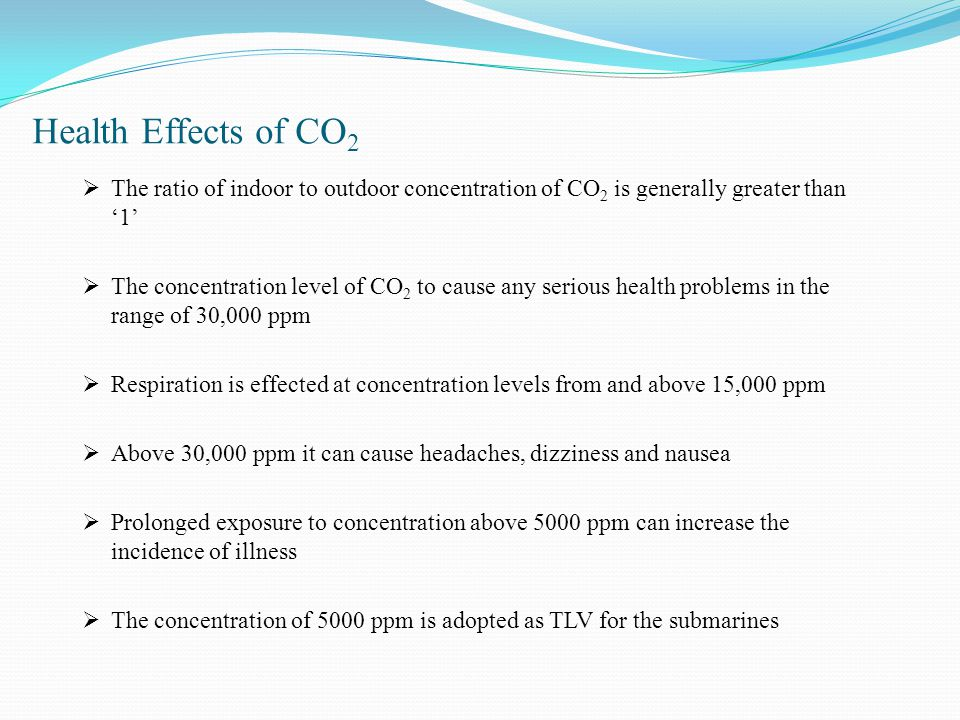 Health Effects of CO 2  The ratio of indoor to outdoor concentration of CO 2 is generally greater than '1'  The concentration level of CO 2 to cause any serious health problems in the range of 30,000 ppm  Respiration is effected at concentration levels from and above 15,000 ppm  Above 30,000 ppm it can cause headaches, dizziness and nausea  Prolonged exposure to concentration above 5000 ppm can increase the incidence of illness  The concentration of 5000 ppm is adopted as TLV for the submarines