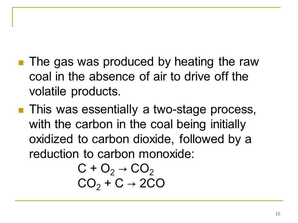 10 The gas was produced by heating the raw coal in the absence of air to drive off the volatile products. This was essentially a two-stage process, wi