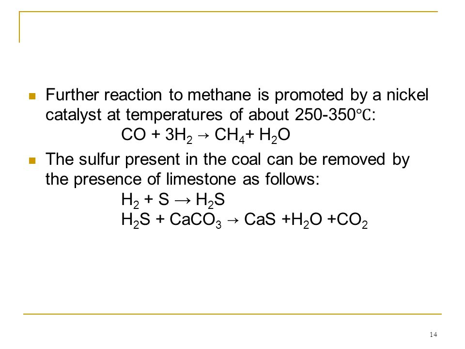 14 Further reaction to methane is promoted by a nickel catalyst at temperatures of about 250-350 ℃ : CO + 3H 2 → CH 4 + H 2 O The sulfur present in th