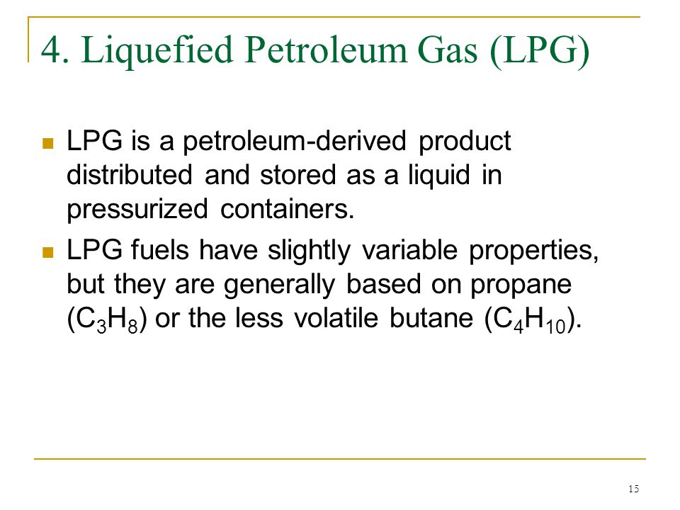15 4. Liquefied Petroleum Gas (LPG) LPG is a petroleum-derived product distributed and stored as a liquid in pressurized containers. LPG fuels have sl