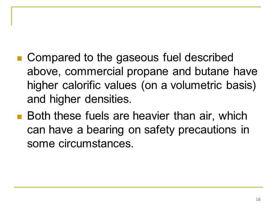 16 Compared to the gaseous fuel described above, commercial propane and butane have higher calorific values (on a volumetric basis) and higher densiti