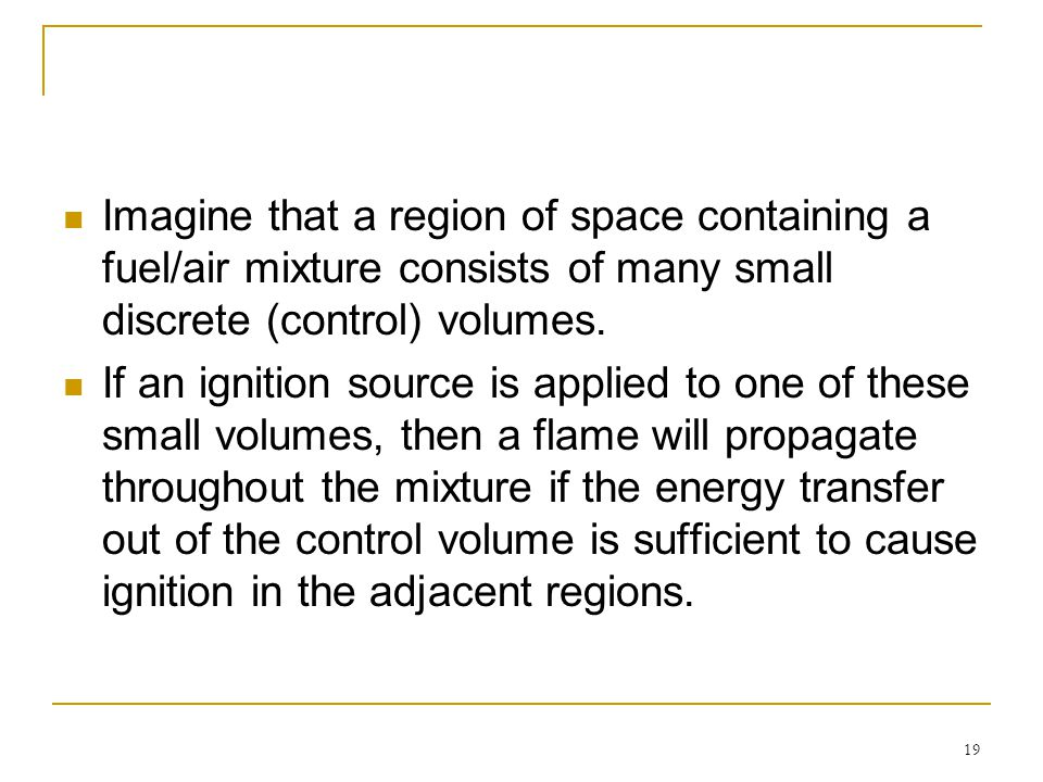 19 Imagine that a region of space containing a fuel/air mixture consists of many small discrete (control) volumes. If an ignition source is applied to