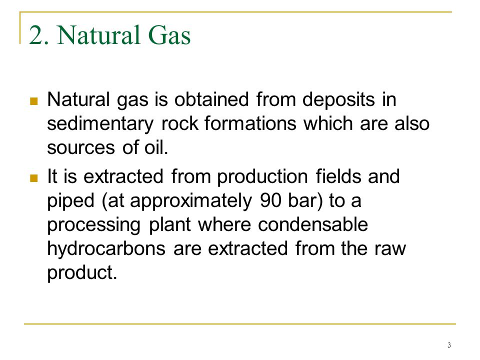3 2. Natural Gas Natural gas is obtained from deposits in sedimentary rock formations which are also sources of oil. It is extracted from production f