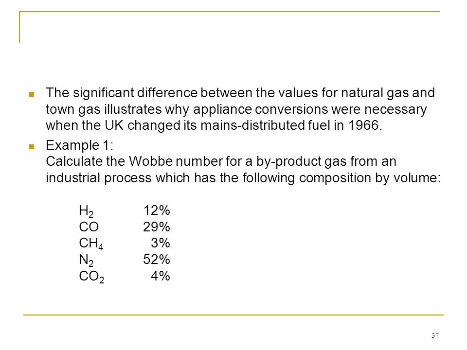 37 The significant difference between the values for natural gas and town gas illustrates why appliance conversions were necessary when the UK changed
