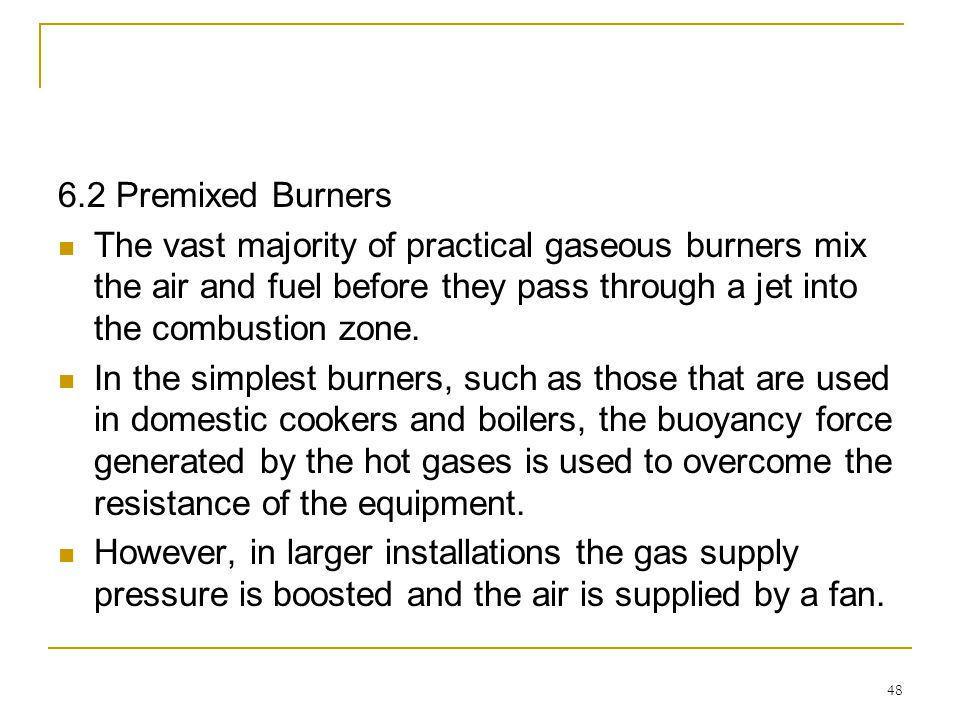 48 6.2 Premixed Burners The vast majority of practical gaseous burners mix the air and fuel before they pass through a jet into the combustion zone. I