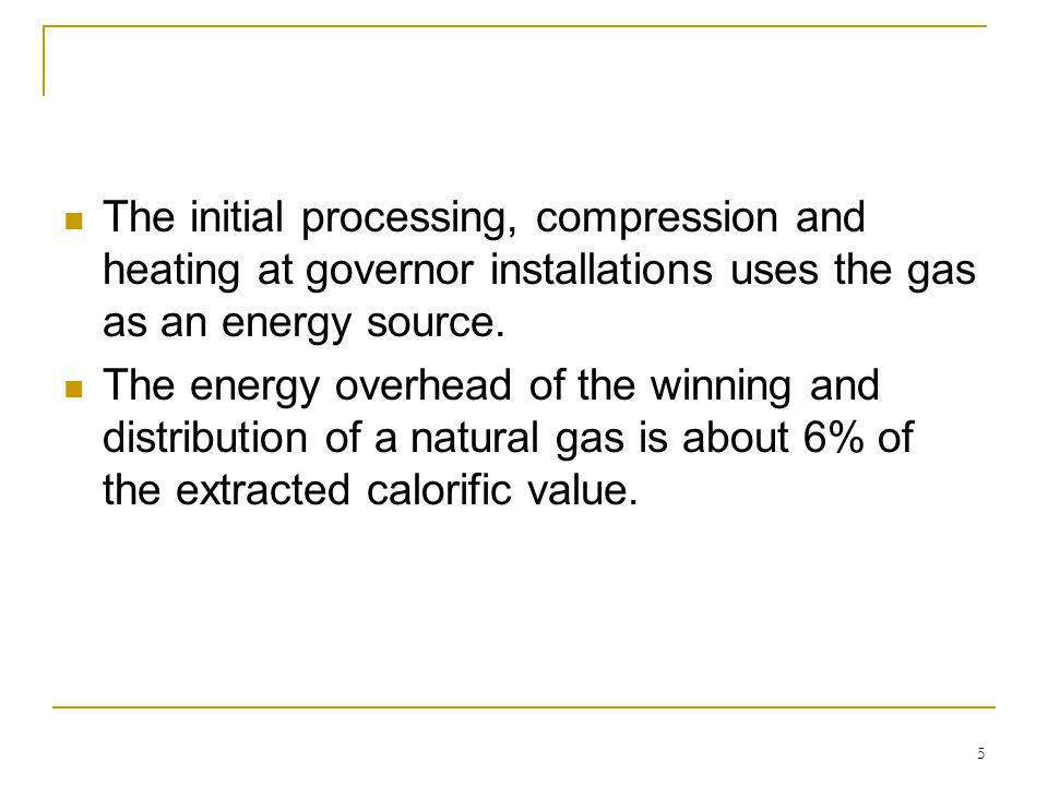 5 The initial processing, compression and heating at governor installations uses the gas as an energy source. The energy overhead of the winning and d