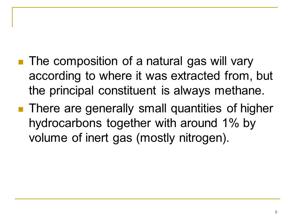 6 The composition of a natural gas will vary according to where it was extracted from, but the principal constituent is always methane. There are gene