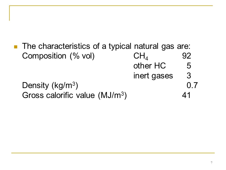 7 The characteristics of a typical natural gas are: Composition (% vol)CH 4 92 other HC5 inert gases 3 Density (kg/m 3 )0.7 Gross calorific value (MJ/