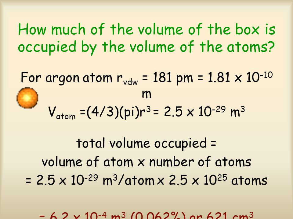 For an IDEAL GAS, we assume: Atoms or molecules occupy essentially no space in the container.