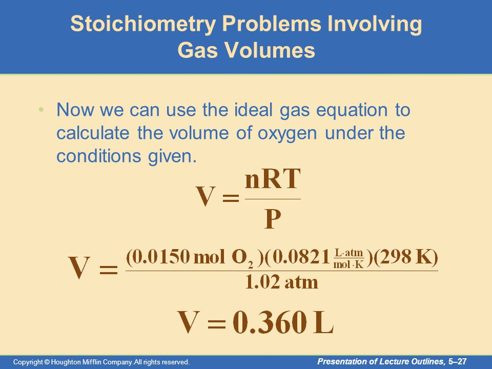 Copyright © Houghton Mifflin Company.All rights reserved. Presentation of Lecture Outlines, 5–27 Stoichiometry Problems Involving Gas Volumes Now we c