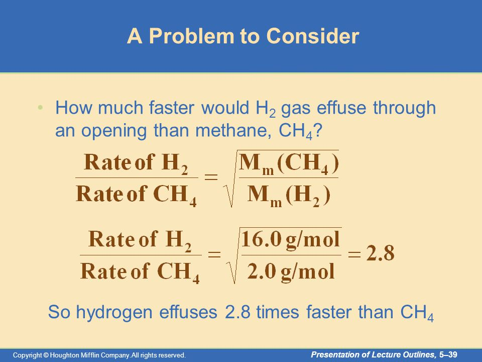 Copyright © Houghton Mifflin Company.All rights reserved. Presentation of Lecture Outlines, 5–39 A Problem to Consider How much faster would H 2 gas e