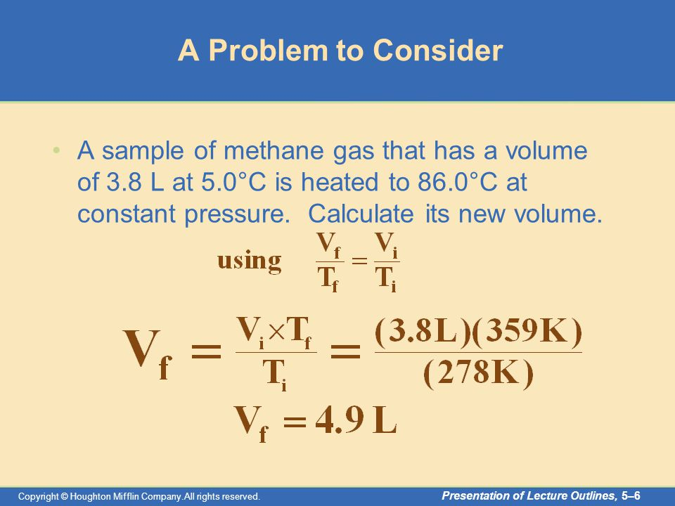 Copyright © Houghton Mifflin Company.All rights reserved. Presentation of Lecture Outlines, 5–6 A Problem to Consider A sample of methane gas that has