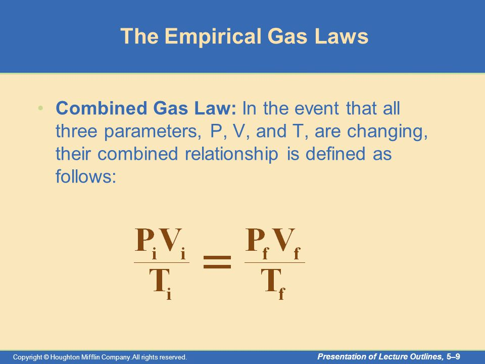 Copyright © Houghton Mifflin Company.All rights reserved. Presentation of Lecture Outlines, 5–9 The Empirical Gas Laws Combined Gas Law: In the event