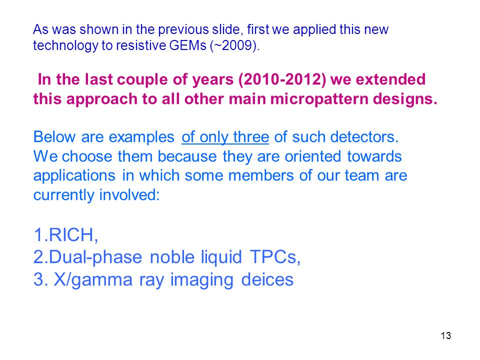 13 As was shown in the previous slide, first we applied this new technology to resistive GEMs (~2009).