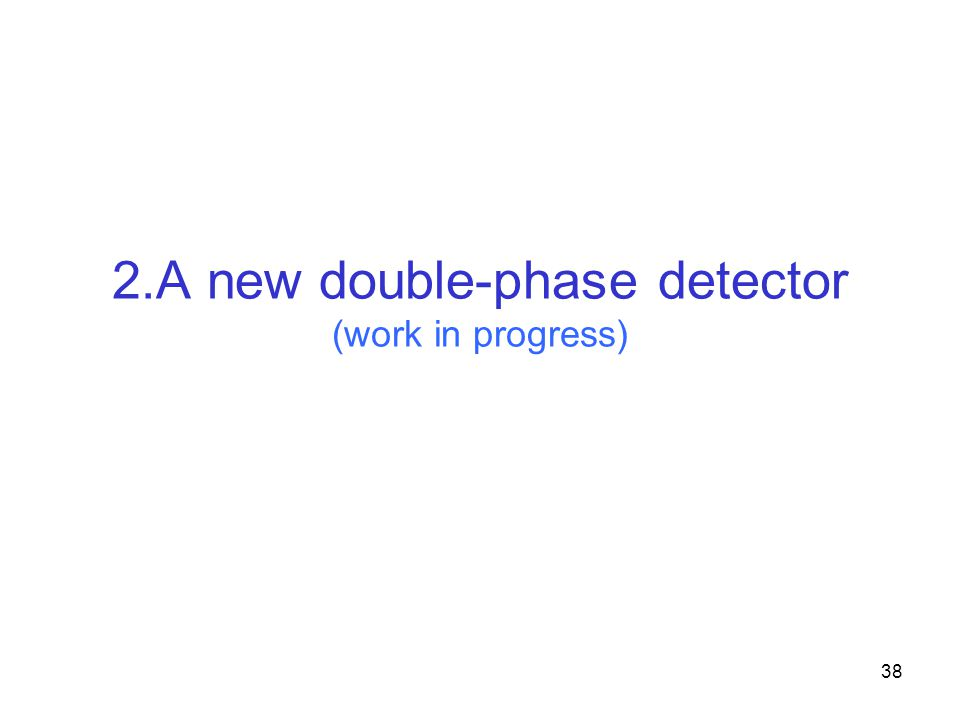 38 2.A new double-phase detector (work in progress)