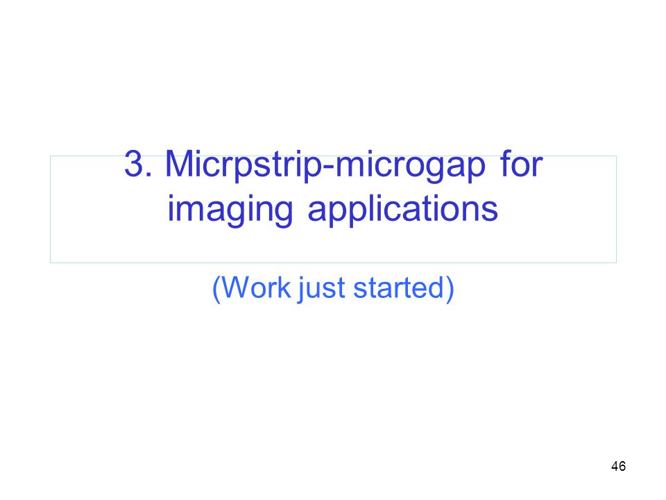 46 3. Micrpstrip-microgap for imaging applications (Work just started)