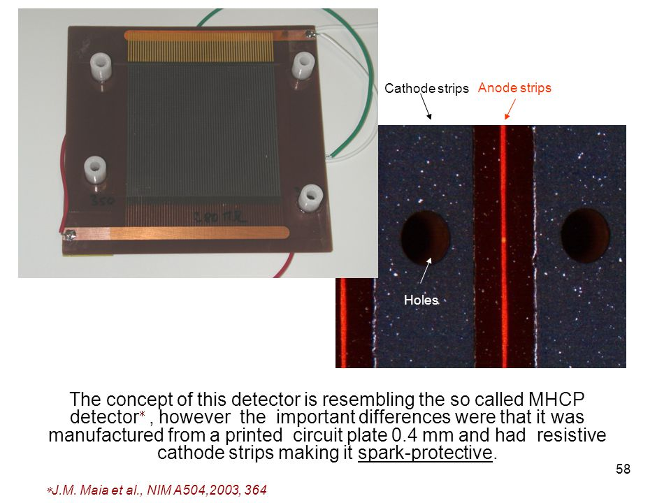 58 The concept of this detector is resembling the so called MHCP detector , however the important differences were that it was manufactured from a printed circuit plate 0.4 mm and had resistive cathode strips making it spark-protective.
