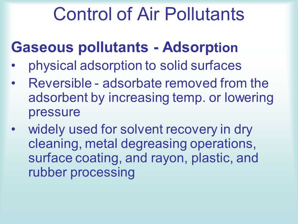 Control of Air Pollutants Gaseous pollutants - Adsorp tion physical adsorption to solid surfaces Reversible - adsorbate removed from the adsorbent by