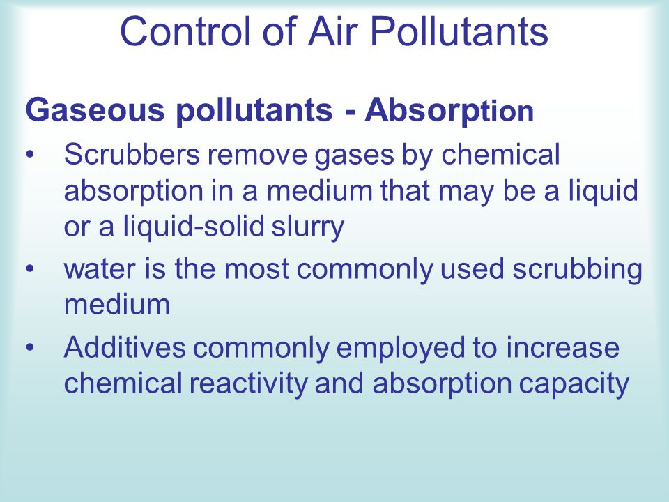 Control of Air Pollutants Gaseous pollutants - Absorp tion Scrubbers remove gases by chemical absorption in a medium that may be a liquid or a liquid-