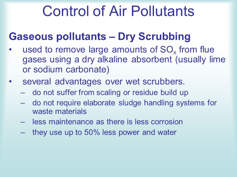 Gaseous pollutants – Dry Scrubbing used to remove large amounts of SO x from flue gases using a dry alkaline absorbent (usually lime or sodium carbona