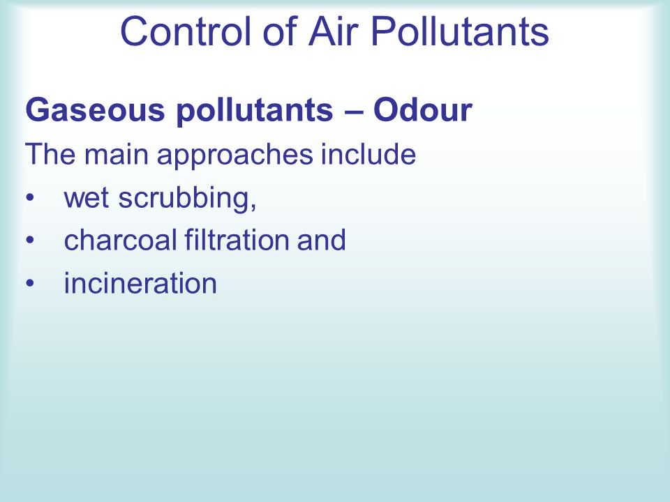 Control of Air Pollutants Gaseous pollutants – Odour The main approaches include wet scrubbing, charcoal filtration and incineration