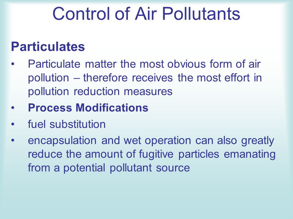 Control of Air Pollutants Particulates Particulate matter the most obvious form of air pollution – therefore receives the most effort in pollution red