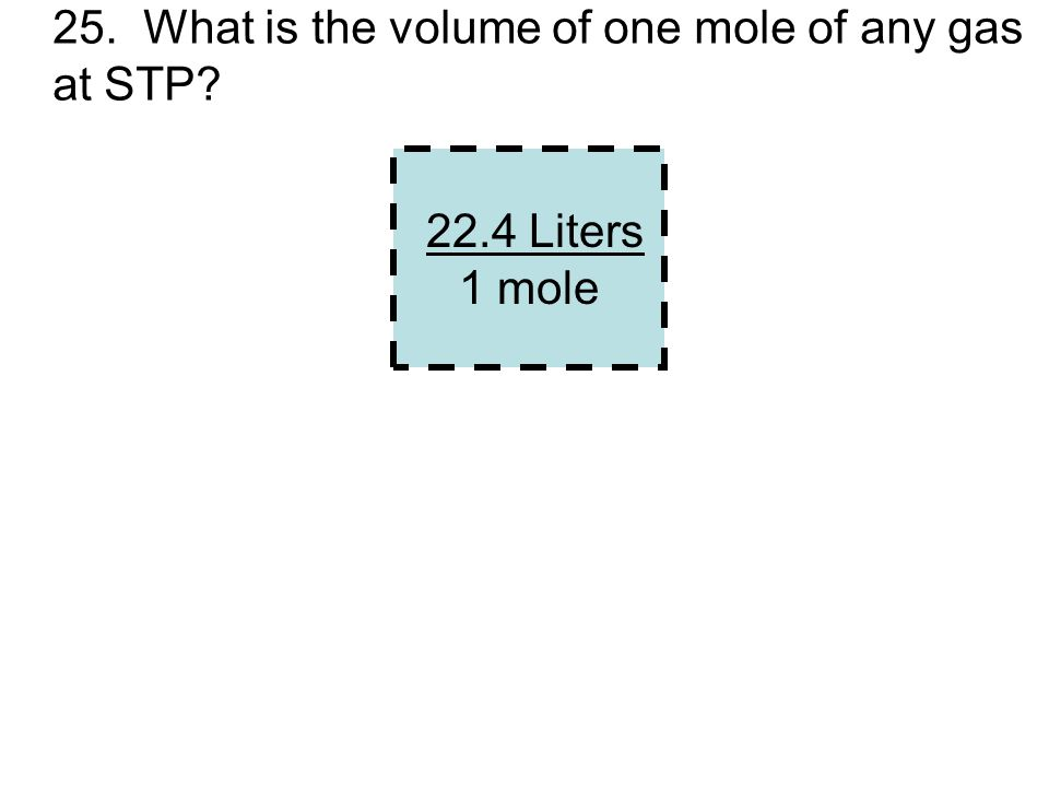 25. What is the volume of one mole of any gas at STP? 22.4 Liters 1 mole