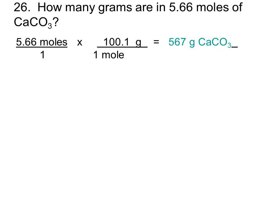 26. How many grams are in 5.66 moles of CaCO 3 ? 5.66 moles x 100.1 g = 567 g CaCO 3 1 1 mole