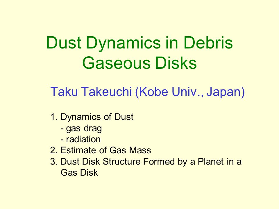 Dust Dynamics in Debris Gaseous Disks Taku Takeuchi (Kobe Univ., Japan) 1.Dynamics of Dust - gas drag - radiation 2.