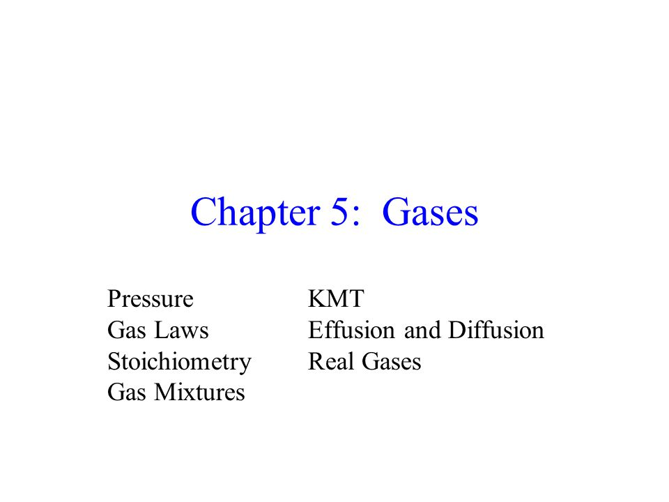Chapter 5: Gases PressureKMT Gas LawsEffusion and Diffusion StoichiometryReal Gases Gas Mixtures