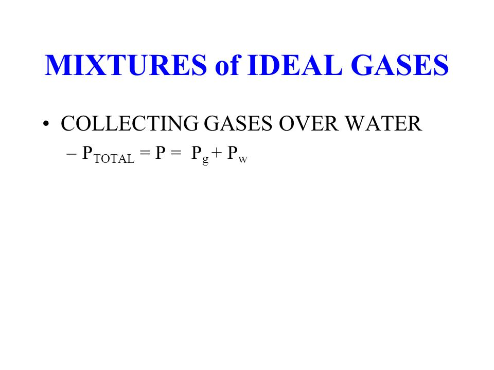 MIXTURES of IDEAL GASES COLLECTING GASES OVER WATER –P TOTAL = P = P g + P w