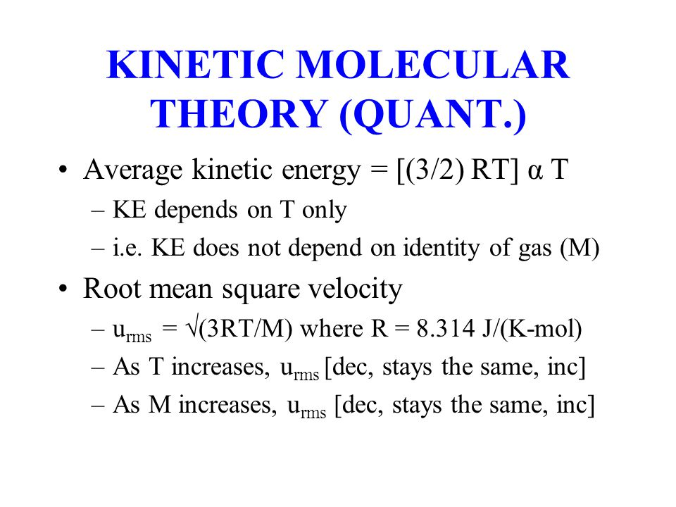 KINETIC MOLECULAR THEORY (QUANT.) Average kinetic energy = [(3/2) RT] α T –KE depends on T only –i.e. KE does not depend on identity of gas (M) Root m
