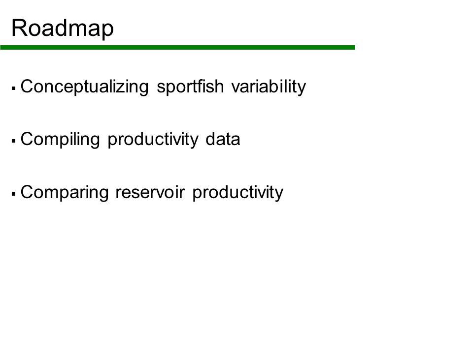 Roadmap  Conceptualizing sportfish variability  Compiling productivity data  Comparing reservoir productivity