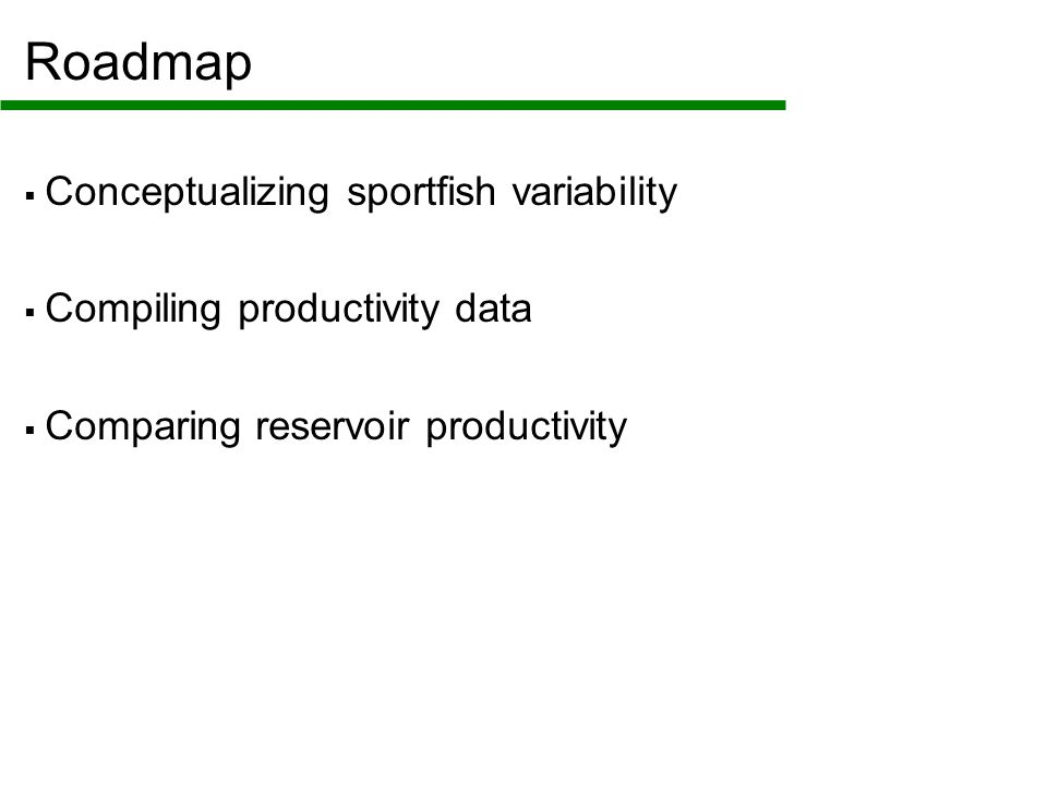Roadmap  Conceptualizing sportfish variability  Compiling productivity data  Comparing reservoir productivity