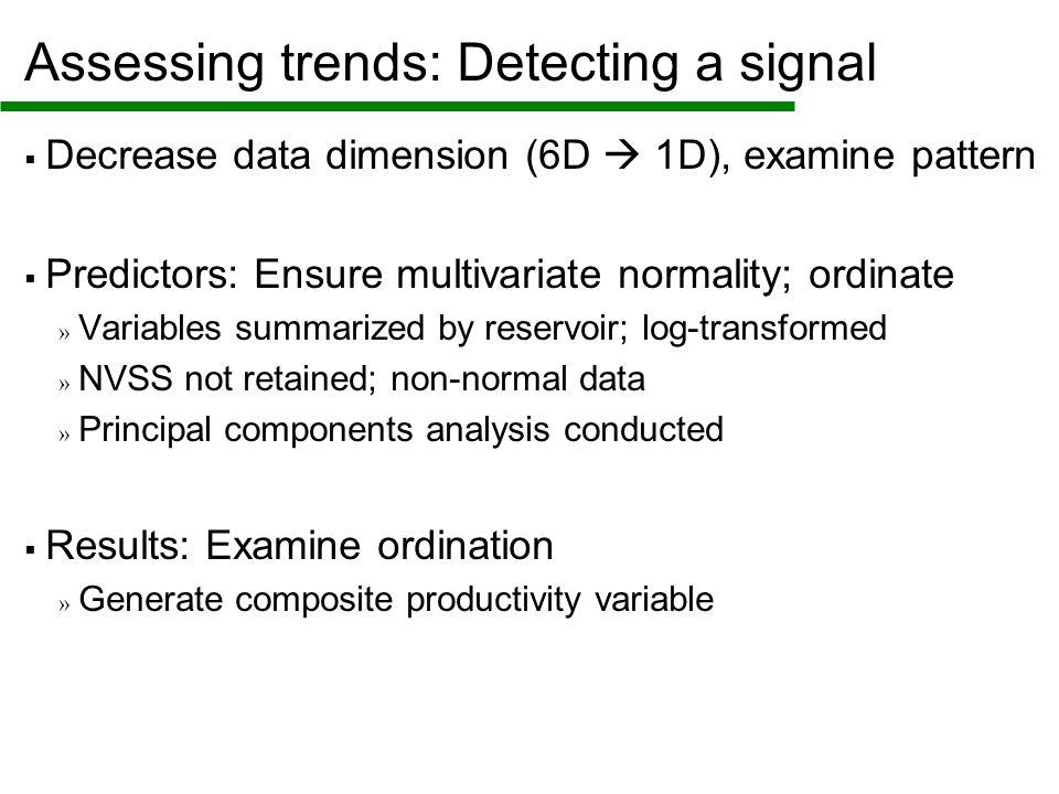 Assessing trends: Detecting a signal  Decrease data dimension (6D  1D), examine pattern  Predictors: Ensure multivariate normality; ordinate » Variables summarized by reservoir; log-transformed » NVSS not retained; non-normal data » Principal components analysis conducted  Results: Examine ordination » Generate composite productivity variable