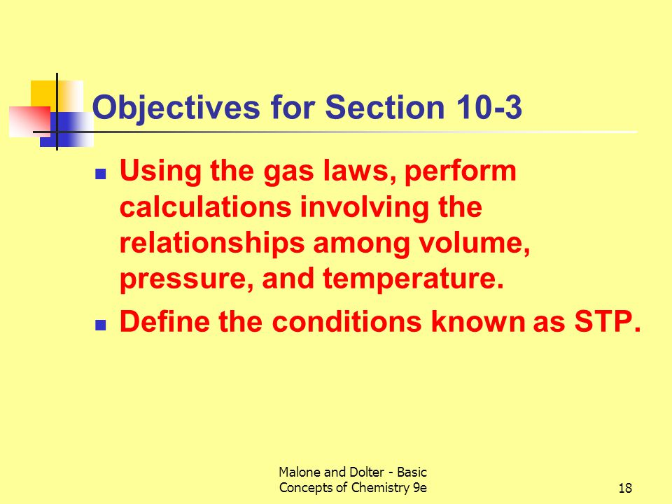 Malone and Dolter - Basic Concepts of Chemistry 9e18 Objectives for Section 10-3 Using the gas laws, perform calculations involving the relationships among volume, pressure, and temperature.