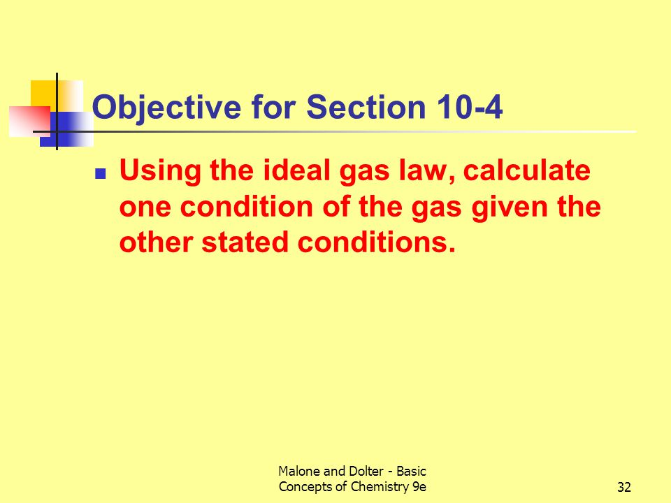 Malone and Dolter - Basic Concepts of Chemistry 9e33 10-4 The Ideal Gas Law We can combine the three laws V  1/P; V  T; V  n to yield V  nT/P If we introduce a constant R and rearrange, we get the ideal gas law (ideal in that it assumes the kinetic molecular theory) PV = nRT where R = 0.082057 L atm/K mol