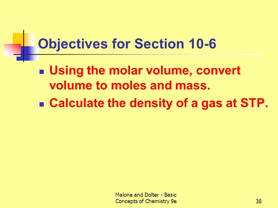 Malone and Dolter - Basic Concepts of Chemistry 9e39 10-6 The Molar Volume and Density of a Gas Molar volume of a gas (a property that is independent of the identity of the gas) is 22.4 L at STP (ca 6 gallons) is the volume of one mole of gas contains Avogadro's number (6.022 × 10 23 molecules) The molar volume contains one molar mass of gas, which does depend on the gas identity Gas densities are of the order of g/L.