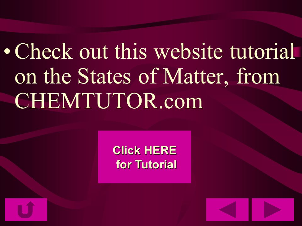 Check out this website tutorial on the States of Matter, from CHEMTUTOR.com Click HERE Click HERE for Tutorial for Tutorial